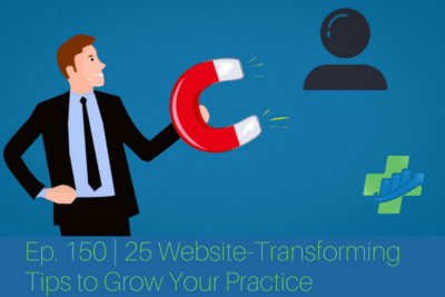 Ep. 150 | 25 Website-Transforming Tips to Grow Your Practice