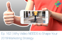 Ep. 162 | Why Video NEEDS to Shape Your 2019 Marketing Strategy